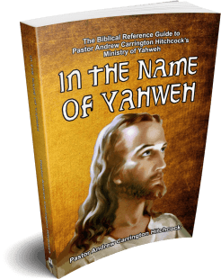 In the Name of Yahweh: The Biblical Reference Guide to Pastor Andrew Carrington Hitchcock's Ministry of Yahweh